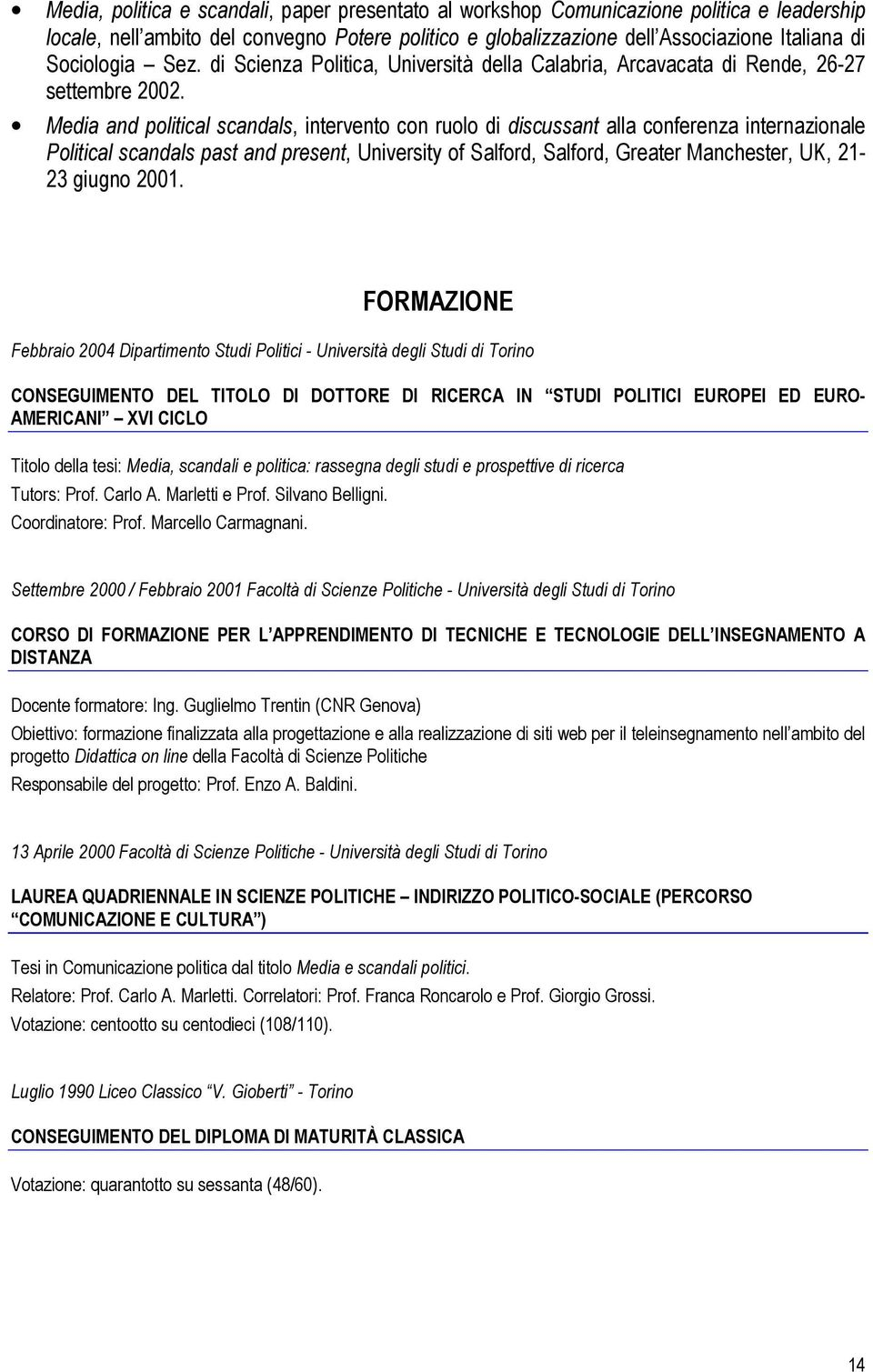 Media and political scandals, intervento con ruolo di discussant alla conferenza internazionale Political scandals past and present, University of Salford, Salford, Greater Manchester, UK, 21-23