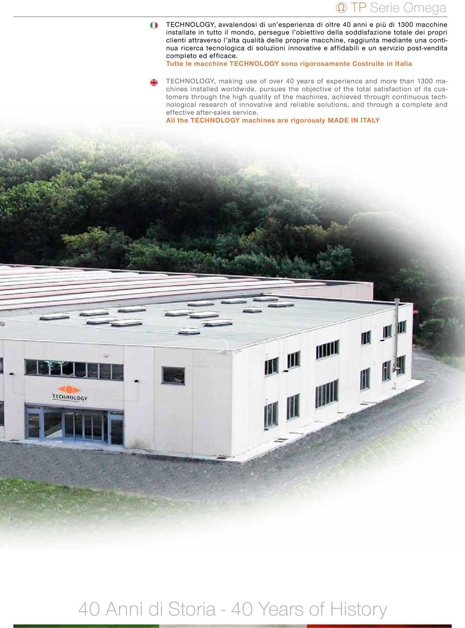Tutte le macchine TECHNOLOGY sono rigorosamente Costruite in Italia TECHNOLOGY, making use of over 40 years of experience and more than 1300 machines installed worldwide, pursues the objective of the