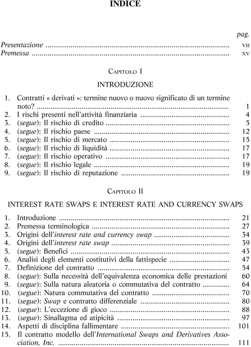 .. 17 7. (segue): Il rischio operativo... 17 8. (segue): Il rischio legale... 19 9. (segue): Il rischio di reputazione... 19 CAPITOLO II INTEREST RATE SWAPS E INTEREST RATE AND CURRENCY SWAPS 1.