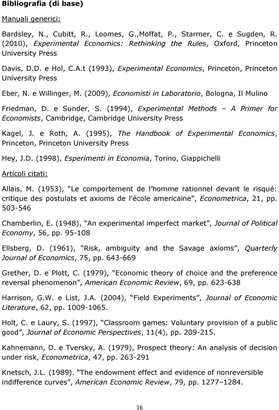 e Willinger, M. (2009), Economisti in Laboratorio, Bologna, Il Mulino Friedman, D. e Sunder, S. (1994), Experimental Methods A Primer for Economists, Cambridge, Cambridge University Press Kagel, J.