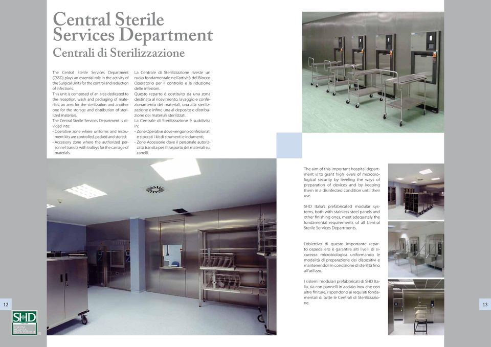 This unit is composed of an area dedicated to the reception, wash and packaging of materials, an area for the sterilization and another one for the storage and distribution of sterilized materials.