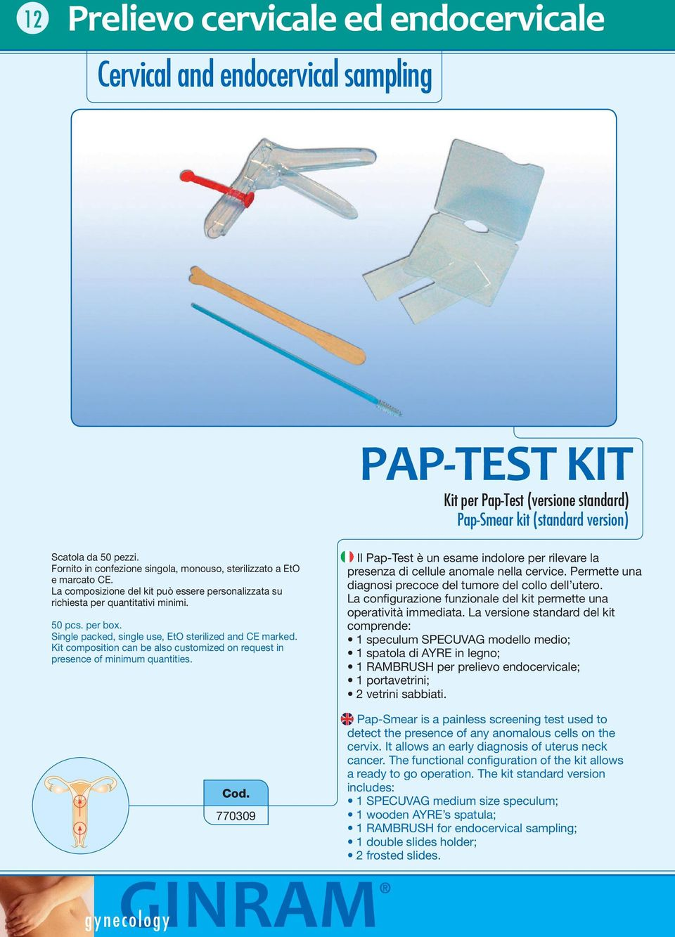 Single packed, single use, EtO sterilized and CE marked. Kit composition can be also customized on request in presence of minimum quantities.