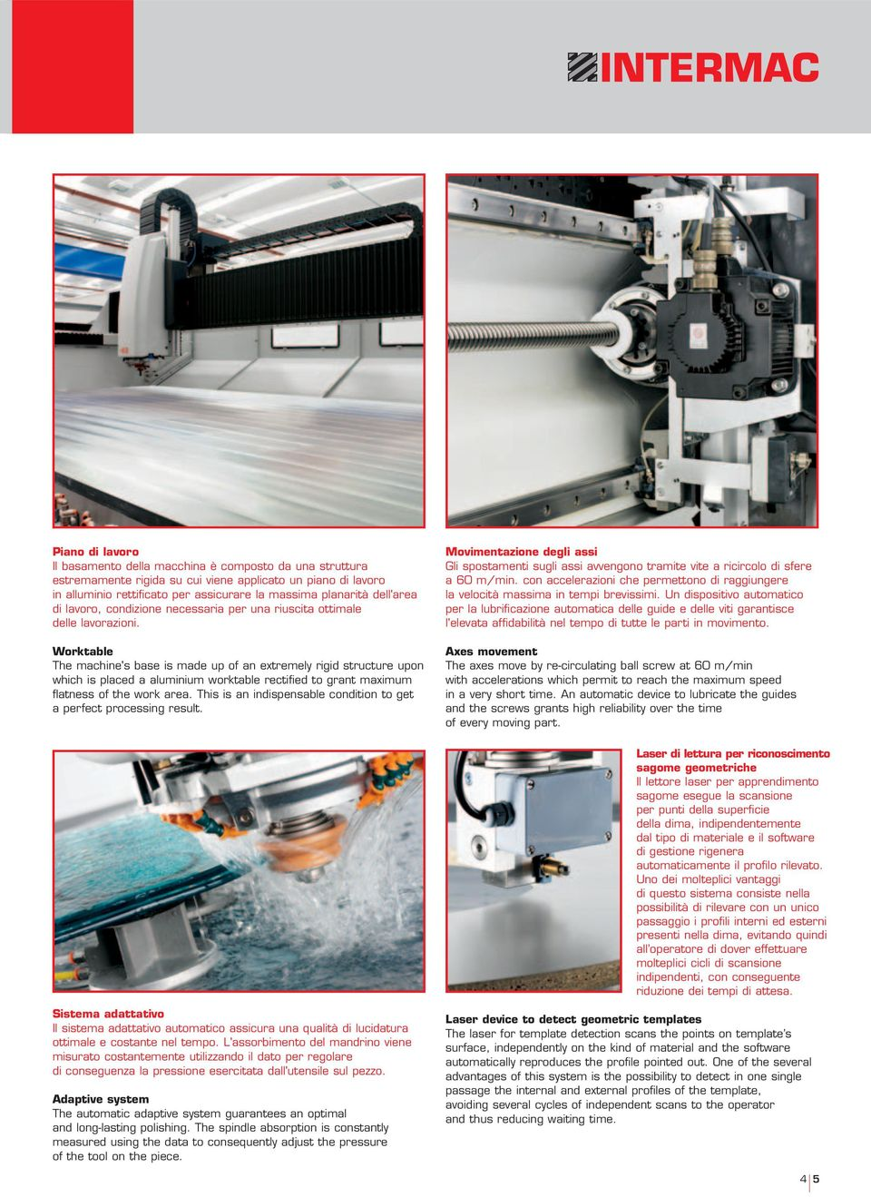 Worktable The machine's base is made up of an extremely rigid structure upon which is placed a aluminium worktable rectified to grant maximum flatness of the work area.