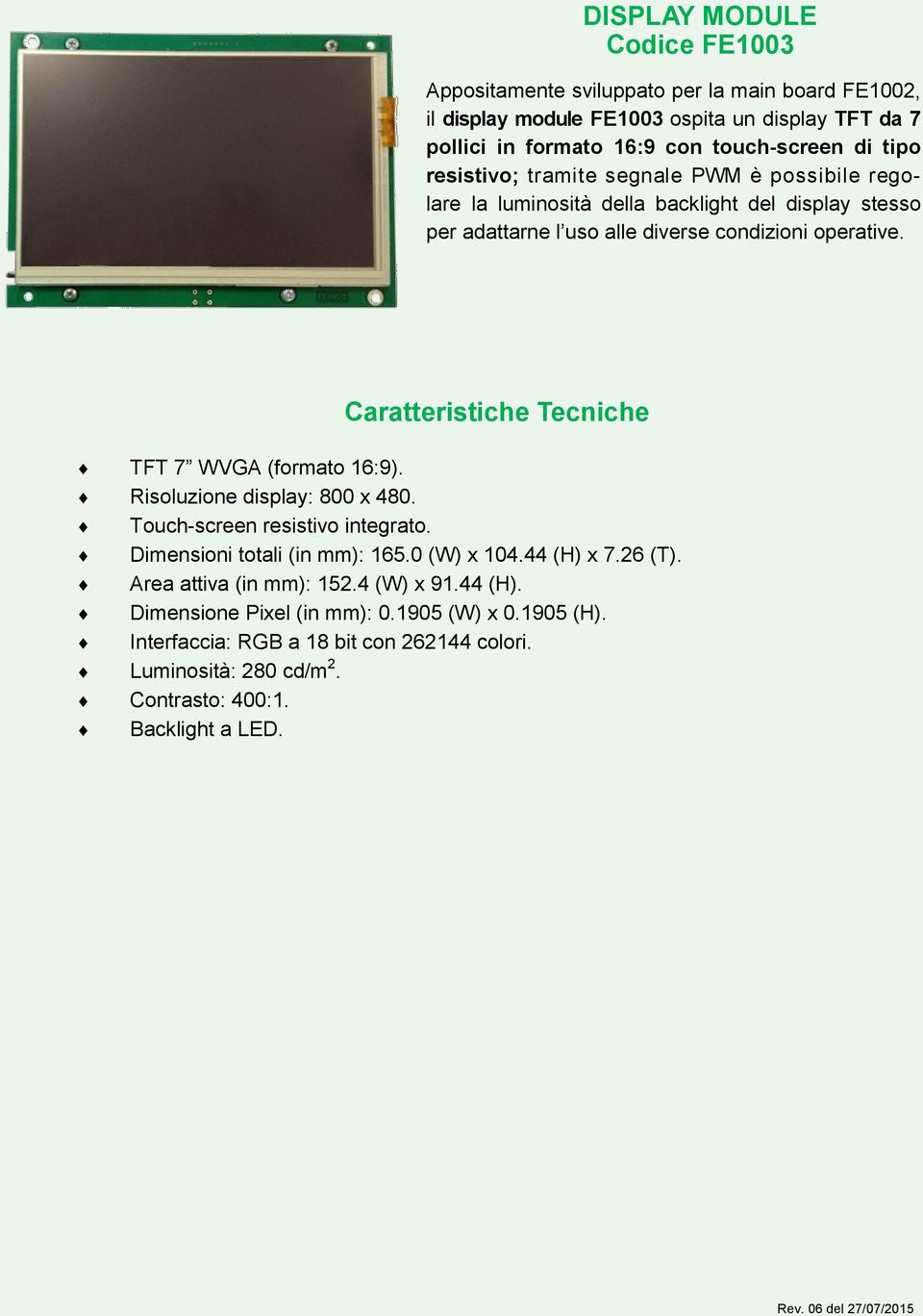 Caratteristiche Tecniche TFT 7 WVGA (formato 16:9). Risoluzione display: 800 x 480. Touch-screen resistivo integrato. Dimensioni totali (in mm): 165.0 (W) x 104.44 (H) x 7.26 (T).