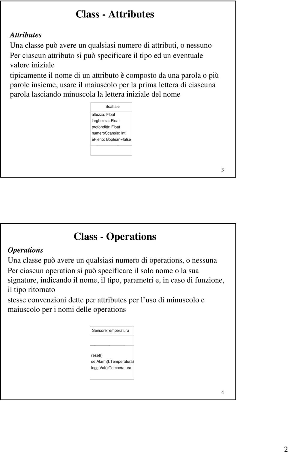 larghezza: Float profondità: Float numeroscansie: Int èpieno: Boolean=false 3 Class - Operations Operations Una classe può avere un qualsiasi numero di operations, o nessuna Per ciascun operation si