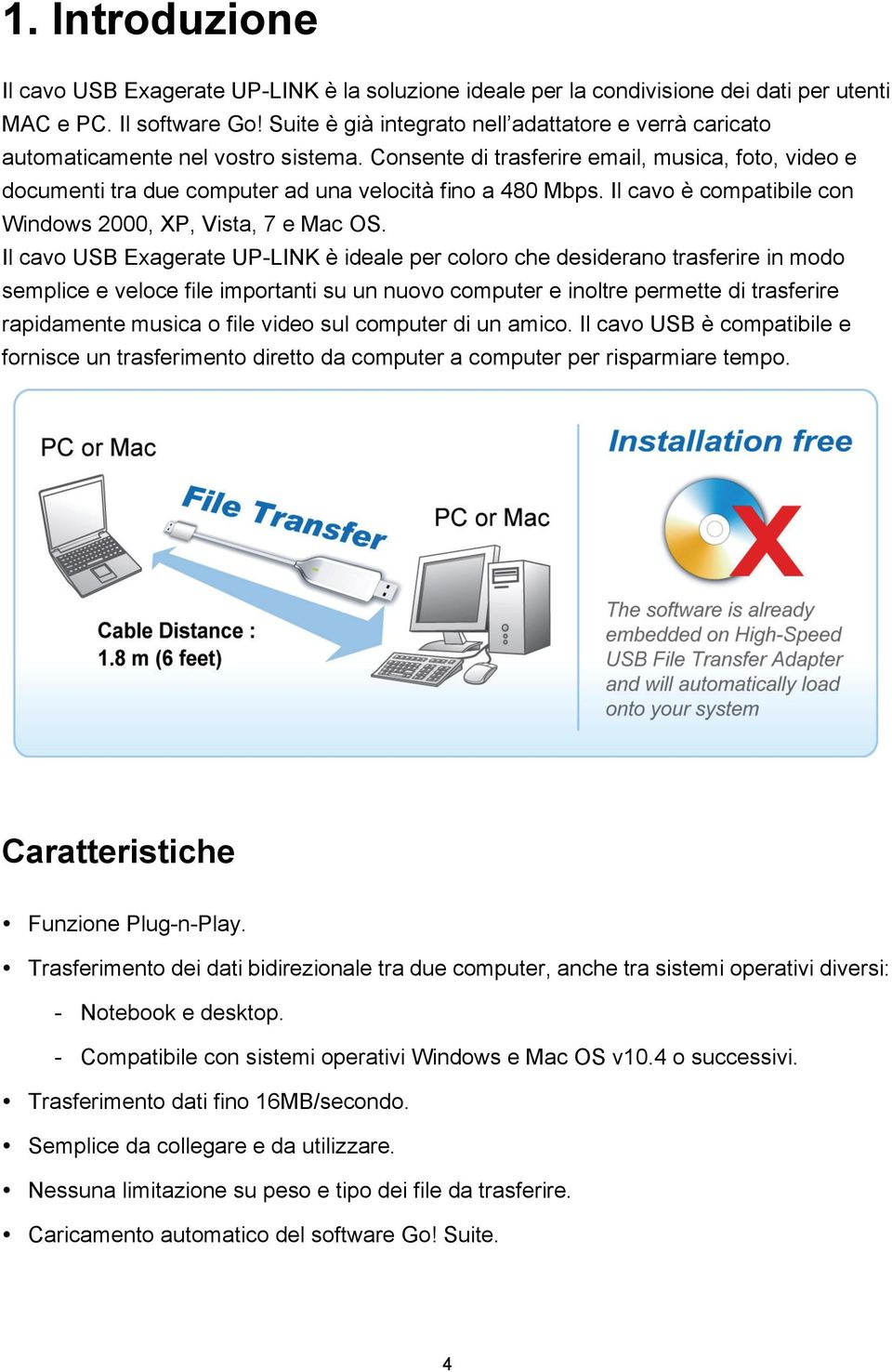 Consente di trasferire email, musica, foto, video e documenti tra due computer ad una velocità fino a 480 Mbps. Il cavo è compatibile con Windows 2000, XP, Vista, 7 e Mac OS.