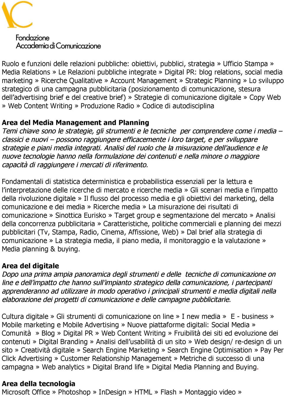 brief)» Strategie di comunicazione digitale» Copy Web» Web Content Writing» Produzione Radio» Codice di autodisciplina Area del Media Management and Planning Temi chiave sono le strategie, gli