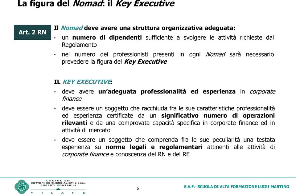 Nomad sarà necessario prevedere la figura del Key Executive IL KEY EXECUTIVE: deve avere un adeguata professionalità ed esperienza in corporate finance deve essere un soggetto che racchiuda fra le
