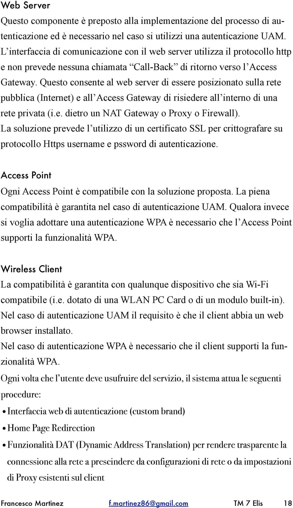 Questo consente al web server di essere posizionato sulla rete pubblica (Internet) e all Access Gateway di risiedere all interno di una rete privata (i.e. dietro un NAT Gateway o Proxy o Firewall).