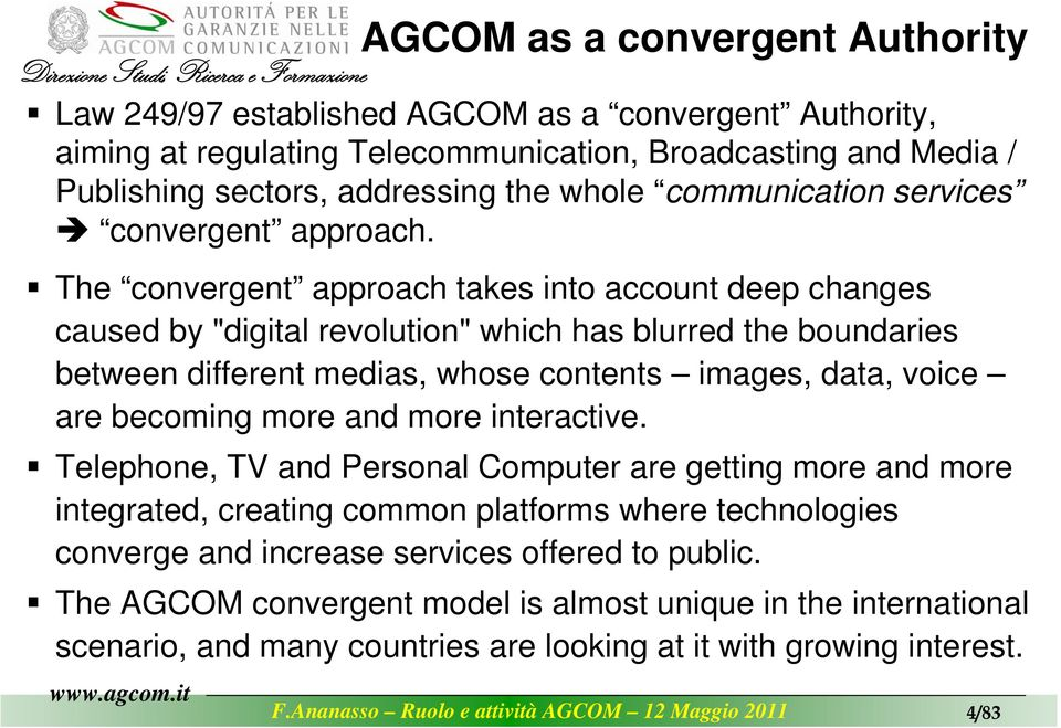 "AGCOM as a convergent Authority The convergent approach takes into account deep changes caused by ""digital revolution"" which has blurred the boundaries between different medias, whose"