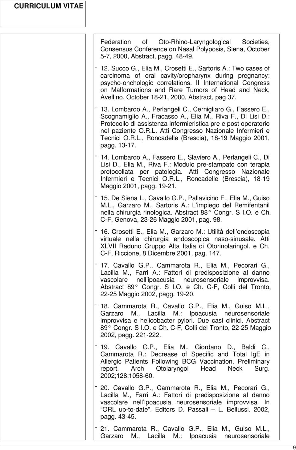 II International Congress on Malformations and Rare Tumors of Head and Neck, Avellino, October 18-21, 2000, Abstract, pag 37. - 13. Lombardo A., Perlangeli C., Cernigliaro G., Fassero E.