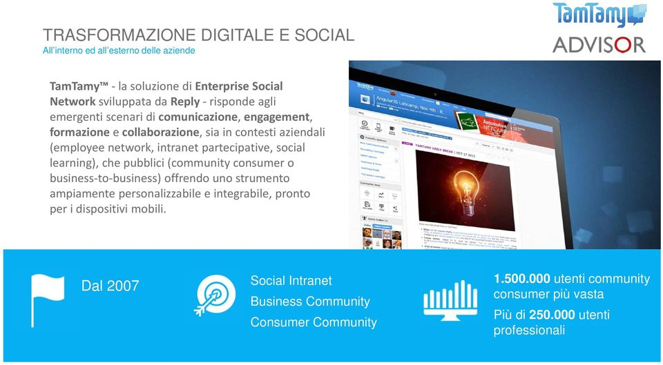 social learning), che pubblici (community consumer o business to business) offrendo uno strumento ampiamente personalizzabile e integrabile, pronto per i