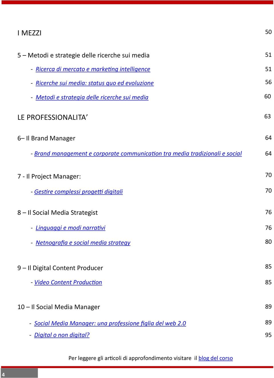 complessi progetti digitali 70 8 Il Social Media Strategist 76 - Linguaggi e modi narrativi 76 - Netnografia e social media strategy 80 9 Il Digital Content Producer 85 - Video Content
