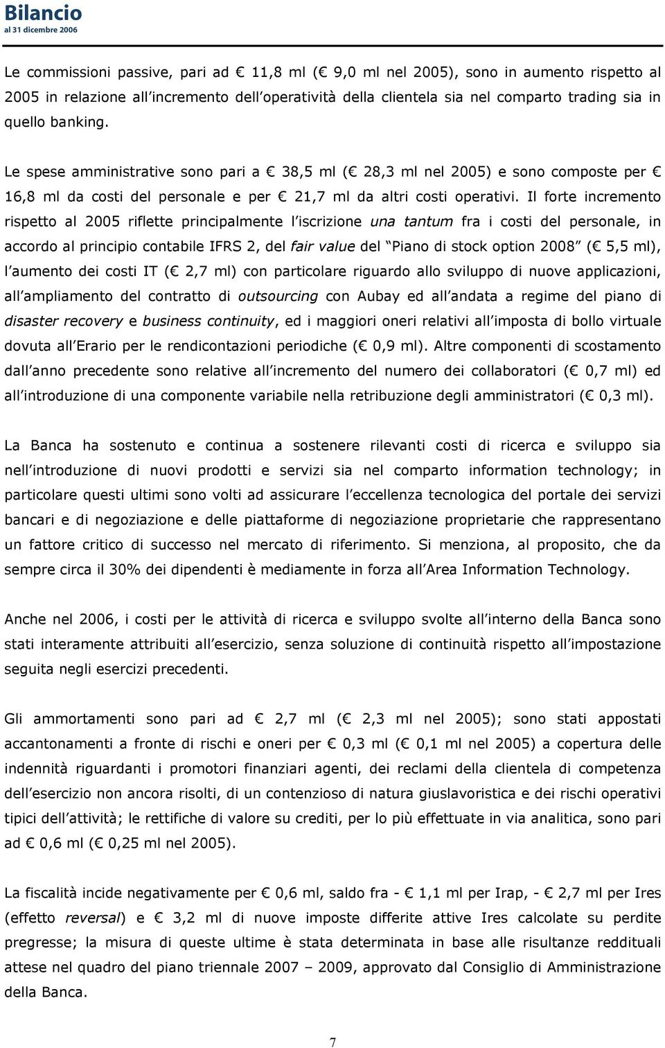 Il forte incremento rispetto al 2005 riflette principalmente l iscrizione una tantum fra i costi del personale, in accordo al principio contabile IFRS 2, del fair value del Piano di stock option 2008