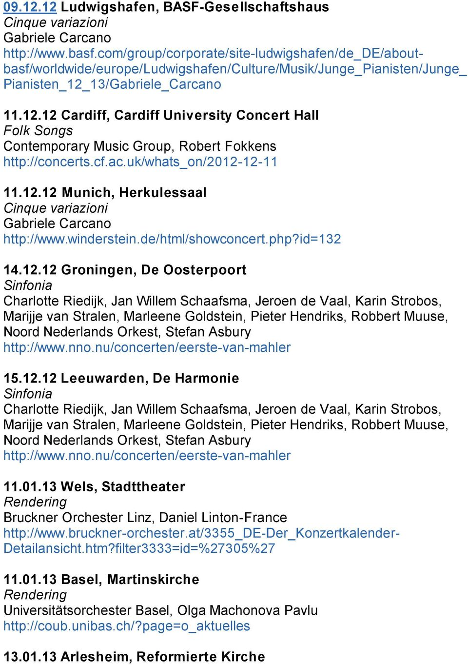 13/Gabriele_Carcano 11.12.12 Cardiff, Cardiff University Concert Hall Folk Songs Contemporary Music Group, Robert Fokkens http://concerts.cf.ac.uk/whats_on/2012-12-11 11.12.12 Munich, Herkulessaal Cinque variazioni Gabriele Carcano http://www.