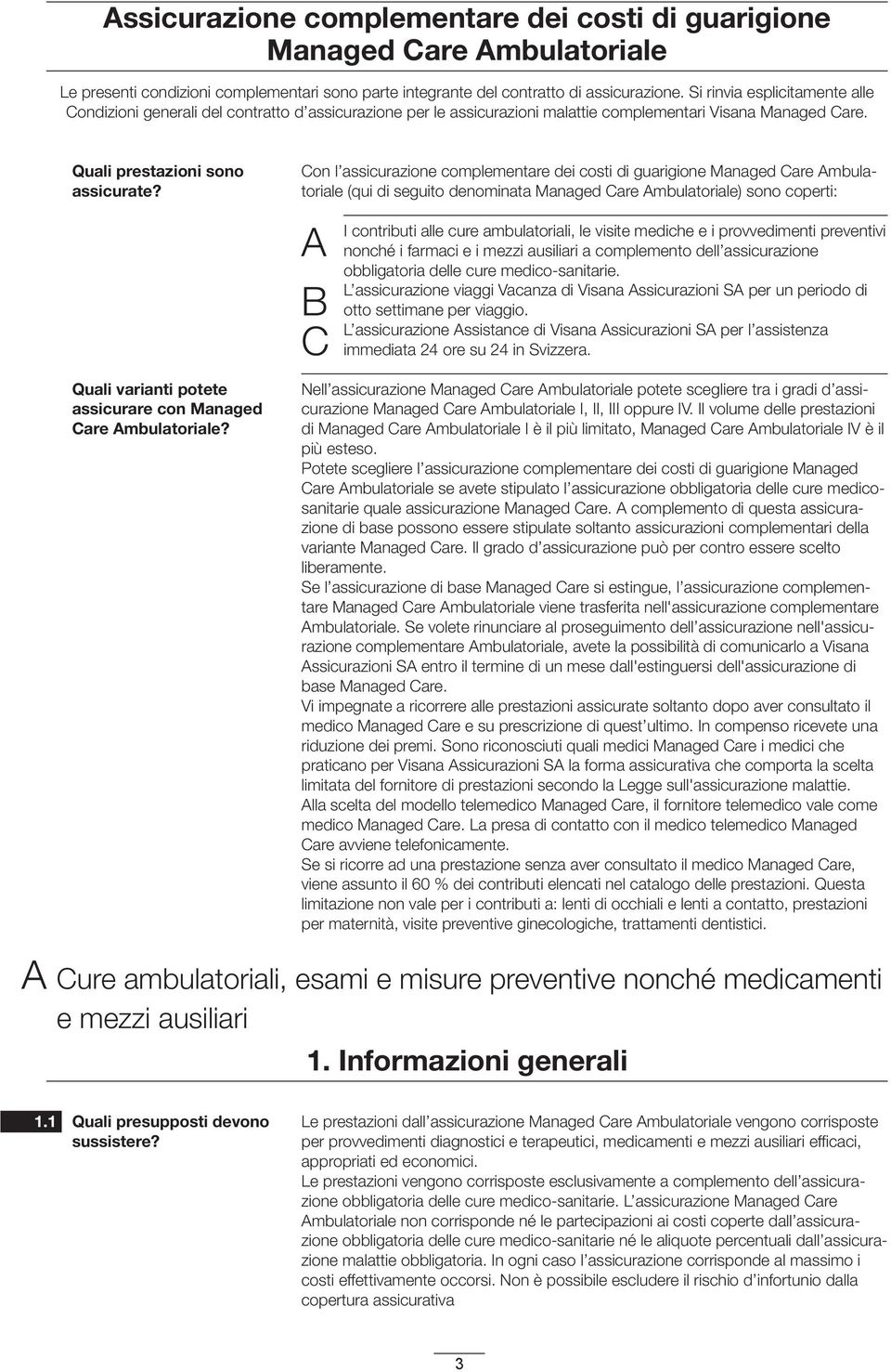 Con l assicurazione complementare dei costi di guarigione Managed Care Ambulatoriale (qui di seguito denominata Managed Care Ambulatoriale) sono coperti: A B C I contributi alle cure ambulatoriali,
