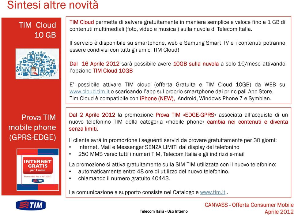 Dal 16 sarà possibile avere 10GB sulla nuvola a solo 1 /mese attivando l opzione TIM Cloud 10GB E possibile attivare TIM cloud (offerta Gratuita e TIM Cloud 10GB) da WEB su www.cloud.tim.