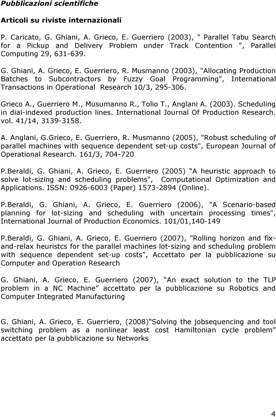 "Musmanno (2003), ""Allocating Production Batches to Subcontractors by Fuzzy Goal Programming"", International Transactions in Operational Research 10/3, 295-306. Grieco A., Guerriero M., Musumanno R."