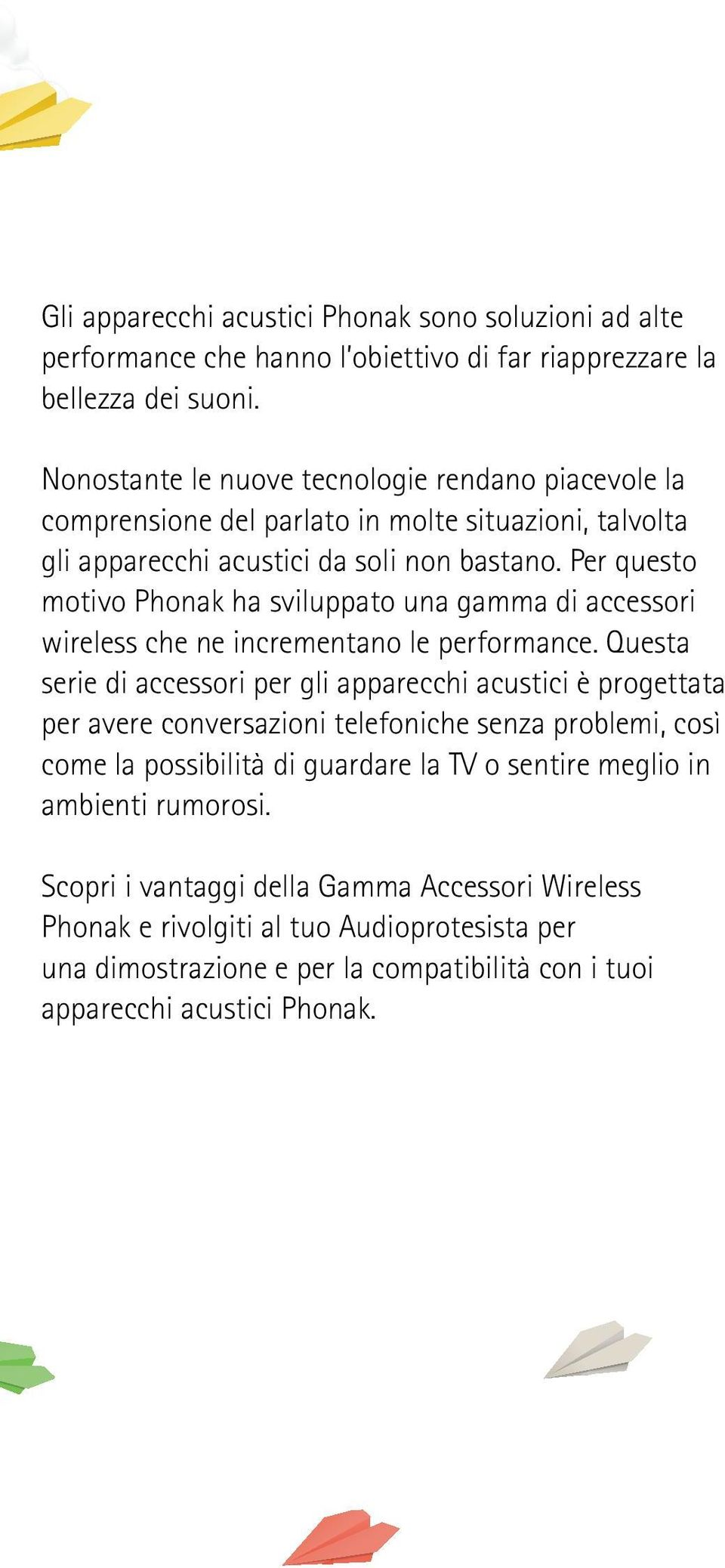 Per questo motivo Phonak ha sviluppato una gamma di accessori wireless che ne incrementano le performance.