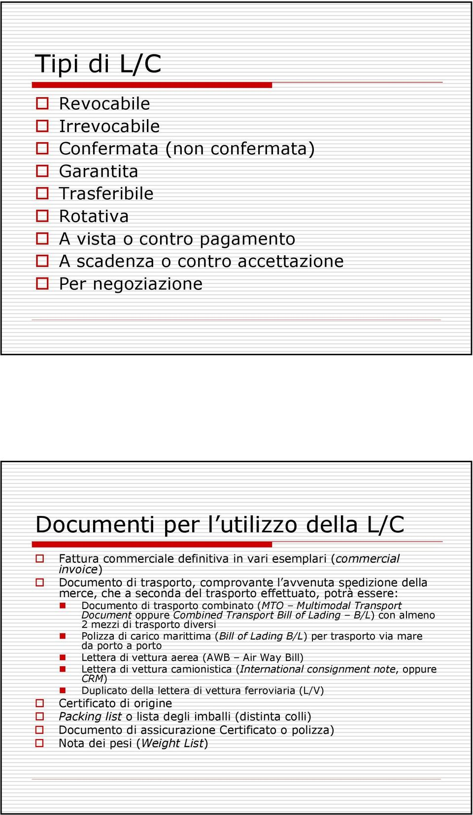 essere: Documento di trasporto combinato (MTO Multimodal Transport Document oppure Combined Transport Bill of Lading B/L) con almeno 2 mezzi di trasporto diversi Polizza di carico marittima (Bill of