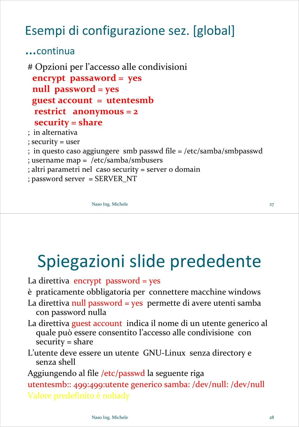 user ; in questo caso aggiungere smb passwd file = /etc/samba/smbpasswd ; username map = /etc/samba/smbusers ; altri parametri nel caso security = server o domain ; password server = SERVER_NT Naso