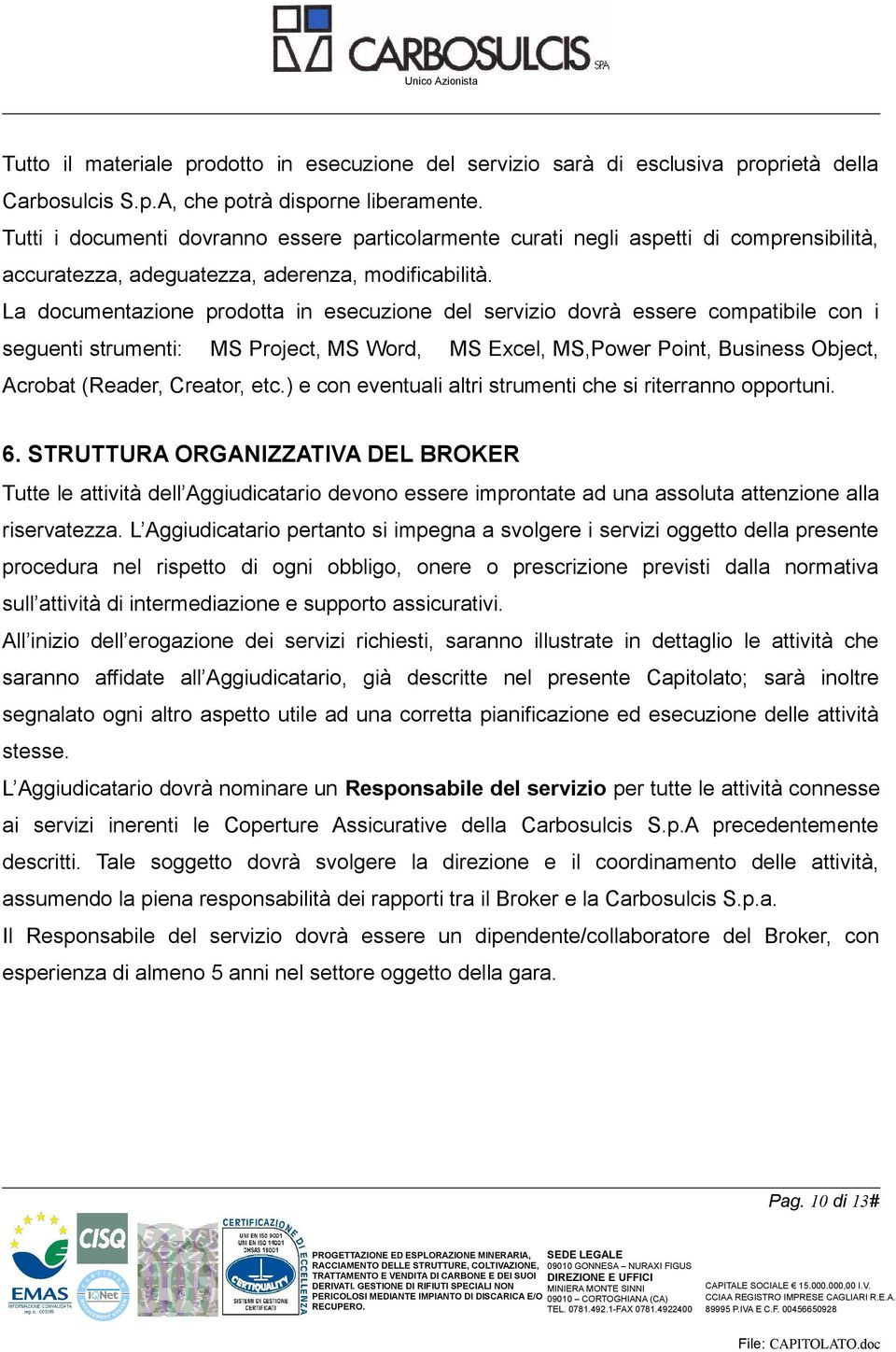 La documentazione prodotta in esecuzione del servizio dovrà essere compatibile con i seguenti strumenti: MS Project, MS Word, MS Excel, MS,Power Point, Business Object, Acrobat (Reader, Creator, etc.