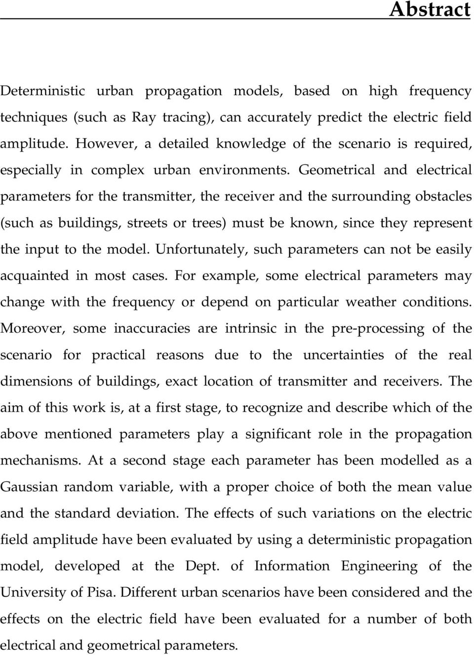Geometrical and electrical parameters for the transmitter, the receiver and the surrounding obstacles (such as buildings, streets or trees) must be known, since they represent the input to the model.