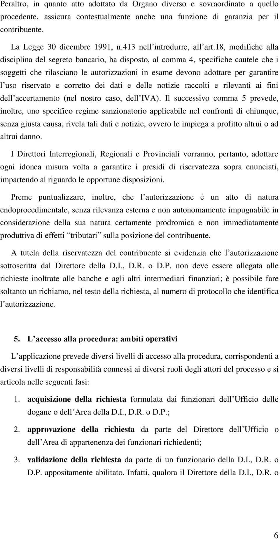 18, modifiche alla disciplina del segreto bancario, ha disposto, al comma 4, specifiche cautele che i soggetti che rilasciano le autorizzazioni in esame devono adottare per garantire l uso riservato