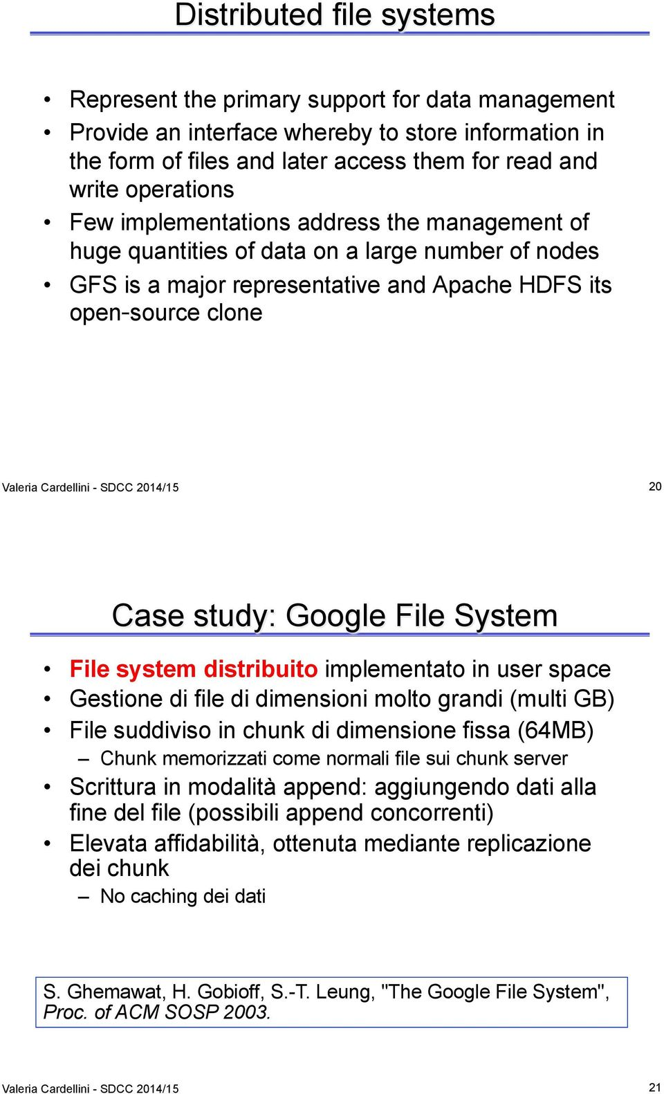 20 Case study: Google File System File system distribuito implementato in user space Gestione di file di dimensioni molto grandi (multi GB) File suddiviso in chunk di dimensione fissa (64MB) Chunk