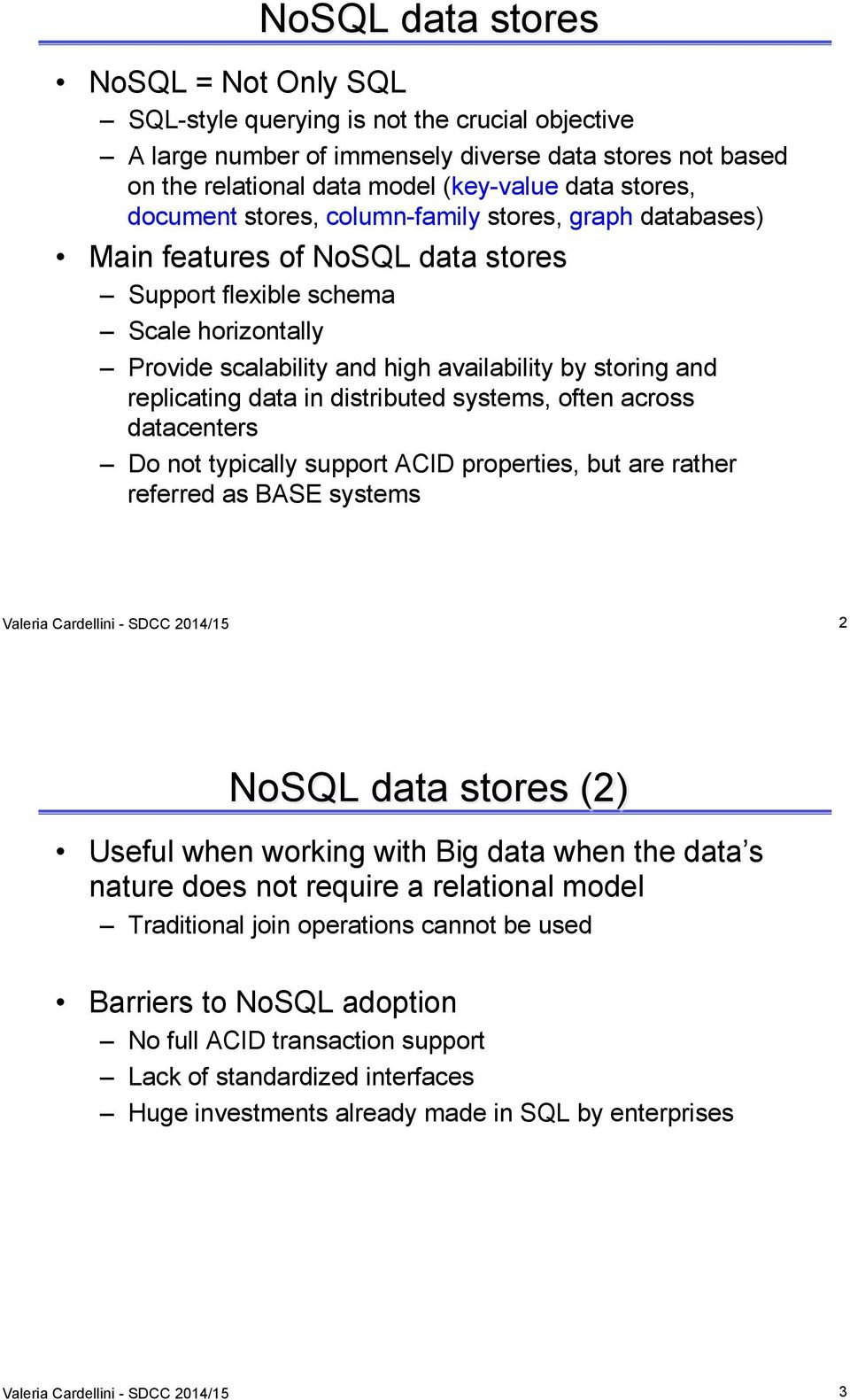 replicating data in distributed systems, often across datacenters Do not typically support ACID properties, but are rather referred as BASE systems Valeria Cardellini - SDCC 2014/15 2 NoSQL data