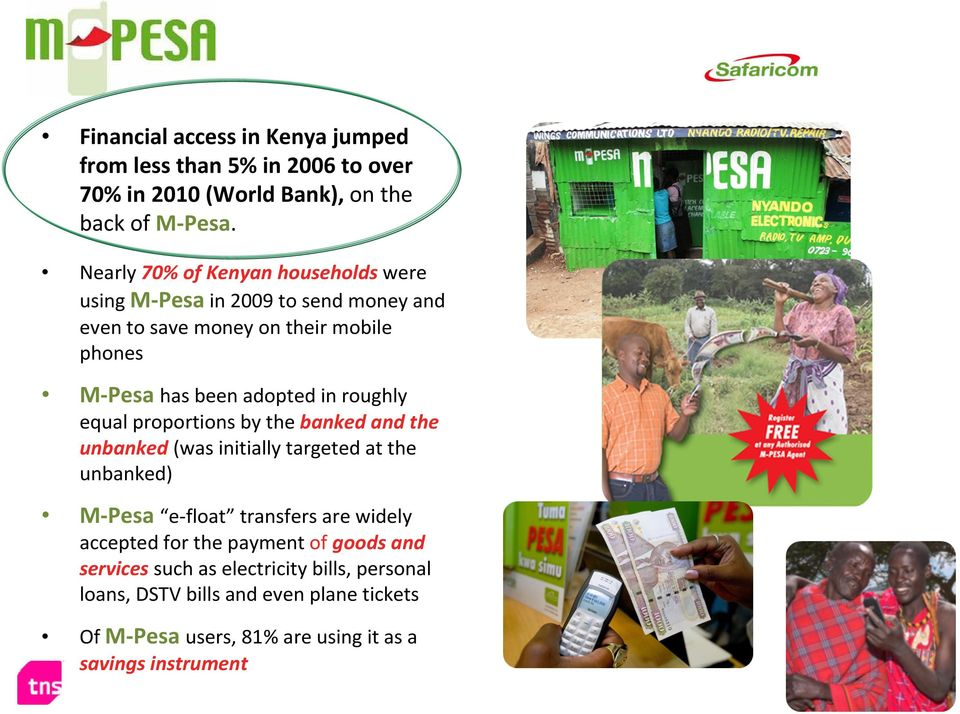 roughly equal proportions by the banked and the unbanked (was initially targeted at the unbanked) M-Pesa e-float transfers are widely accepted