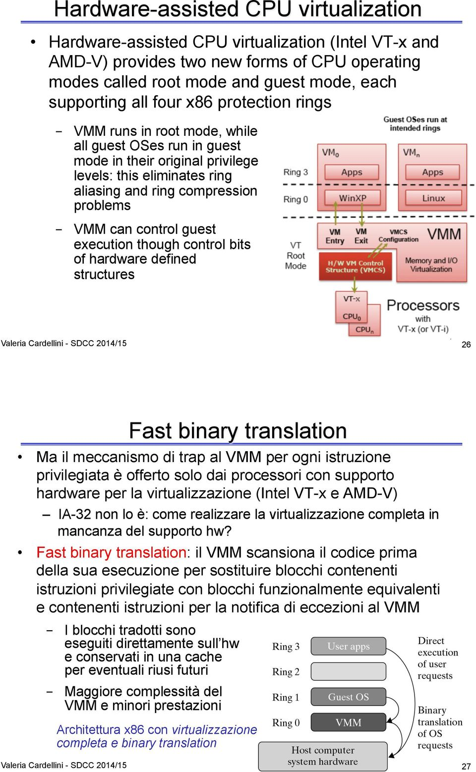 control guest execution though control bits of hardware defined structures 26 Fast binary translation Ma il meccanismo di trap al VMM per ogni istruzione privilegiata è offerto solo dai processori
