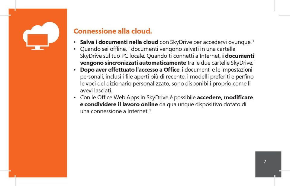Quando ti connetti a Internet, i documenti vengono sincronizzati automaticamente tra le due cartelle SkyDrive.