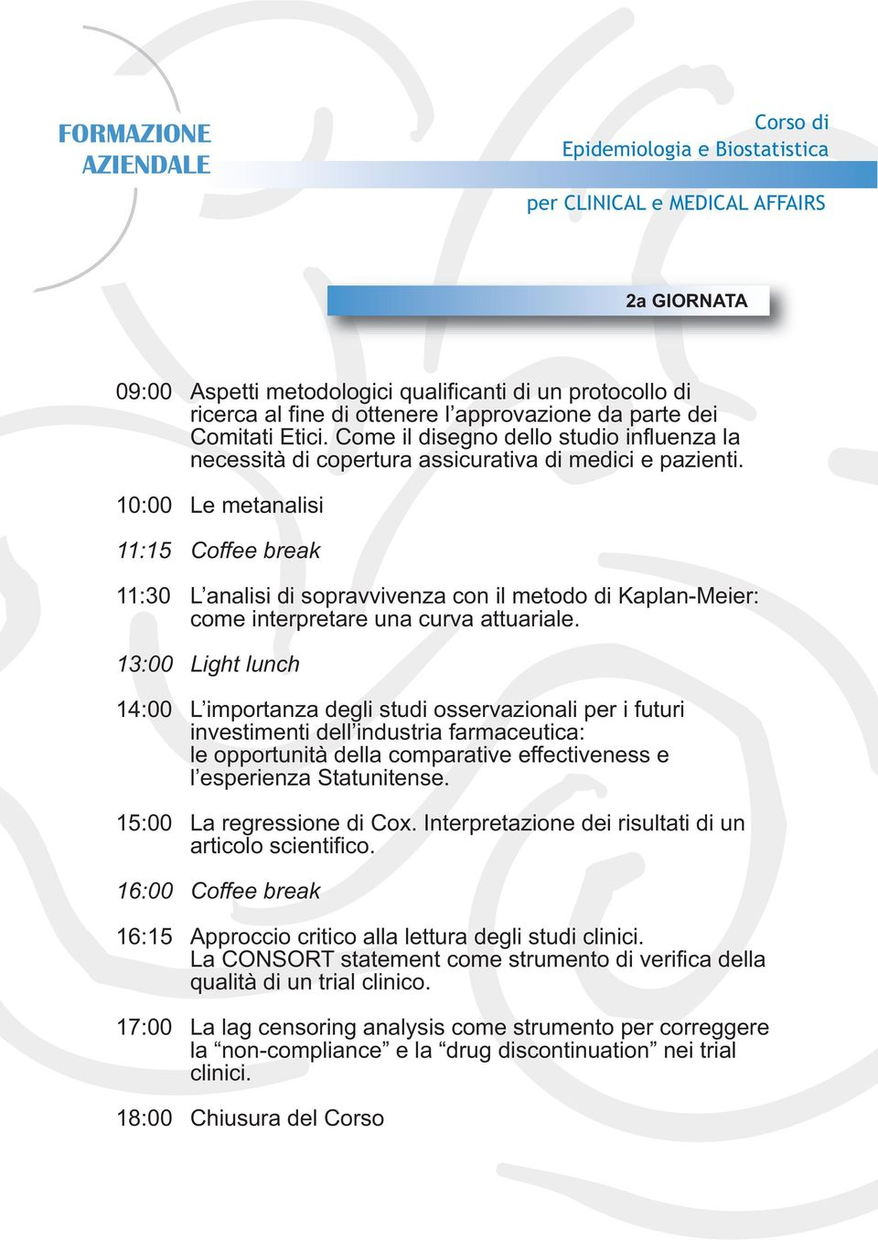 10:00 Le metanalisi 11:15 Coffee break 11:30 L analisi di sopravvivenza con il metodo di Kaplan-Meier: come interpretare una curva attuariale.