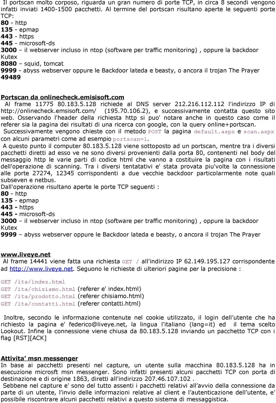 backdoor Kutex 8080 squid, tomcat 9999 - abyss webserver oppure le Backdoor lateda e beasty, o ancora il trojan The Prayer 49489 Portscan da onlinecheck.emisisoft.com Al frame 11775
