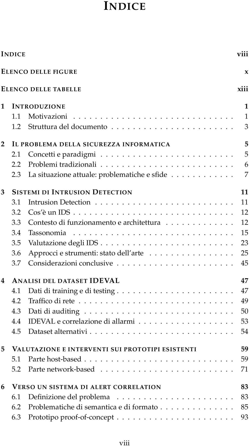 3 La situazione attuale: problematiche e sfide............ 7 3 SISTEMI DI INTRUSION DETECTION 11 3.1 Intrusion Detection.......................... 11 3.2 Cos è un IDS.............................. 12 3.