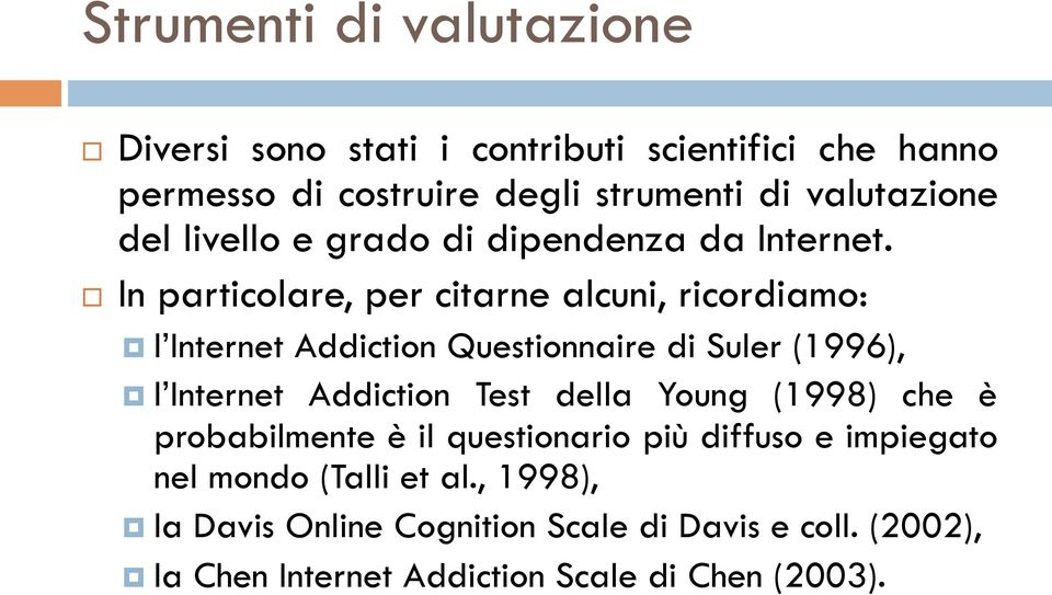 In particolare, per citarne alcuni, ricordiamo: l Internet Addiction Questionnaire di Suler (1996), l Internet Addiction Test
