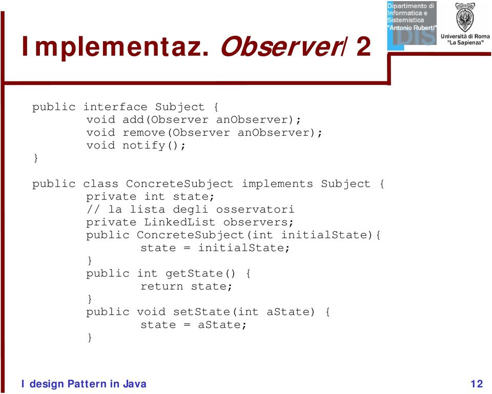 notify(); public class ConcreteSubject implements Subject { private int state; // la lista degli osservatori