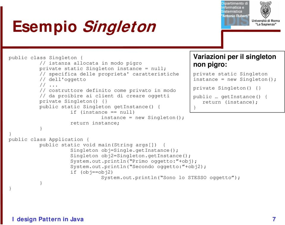 Singleton(); return instance; public class Application { public static void main(string args[]) { Singleton obj=single.getinstance(); Singleton obj2=singleton.