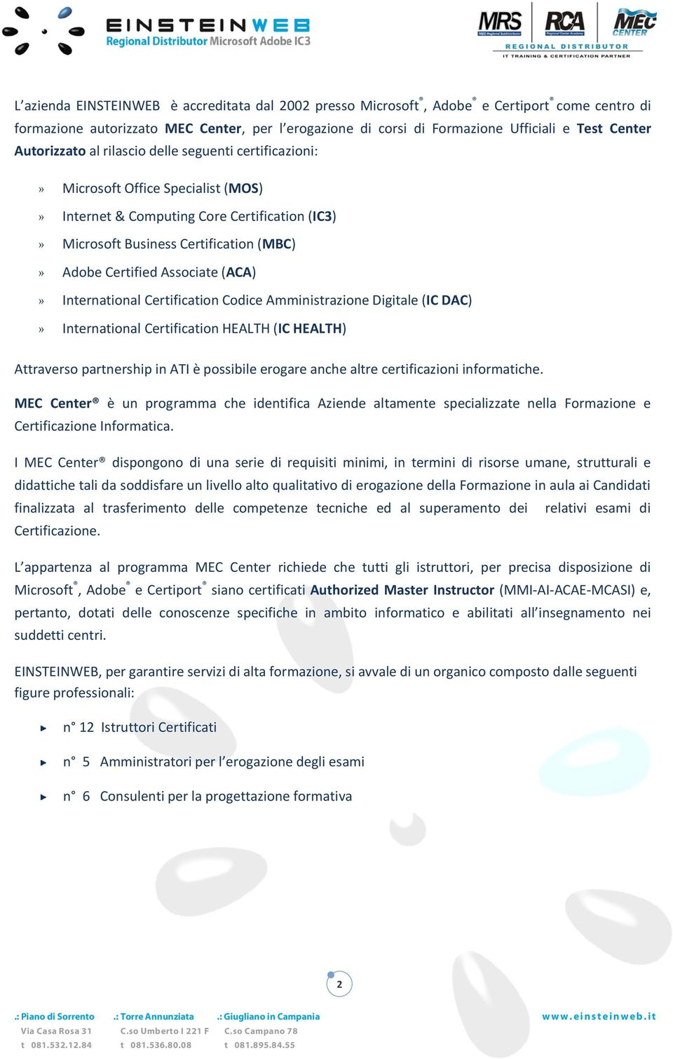Associate (ACA)» International Certification Codice Amministrazione Digitale (IC DAC)» International Certification HEALTH (IC HEALTH) Attraverso partnership in ATI è possibile erogare anche altre