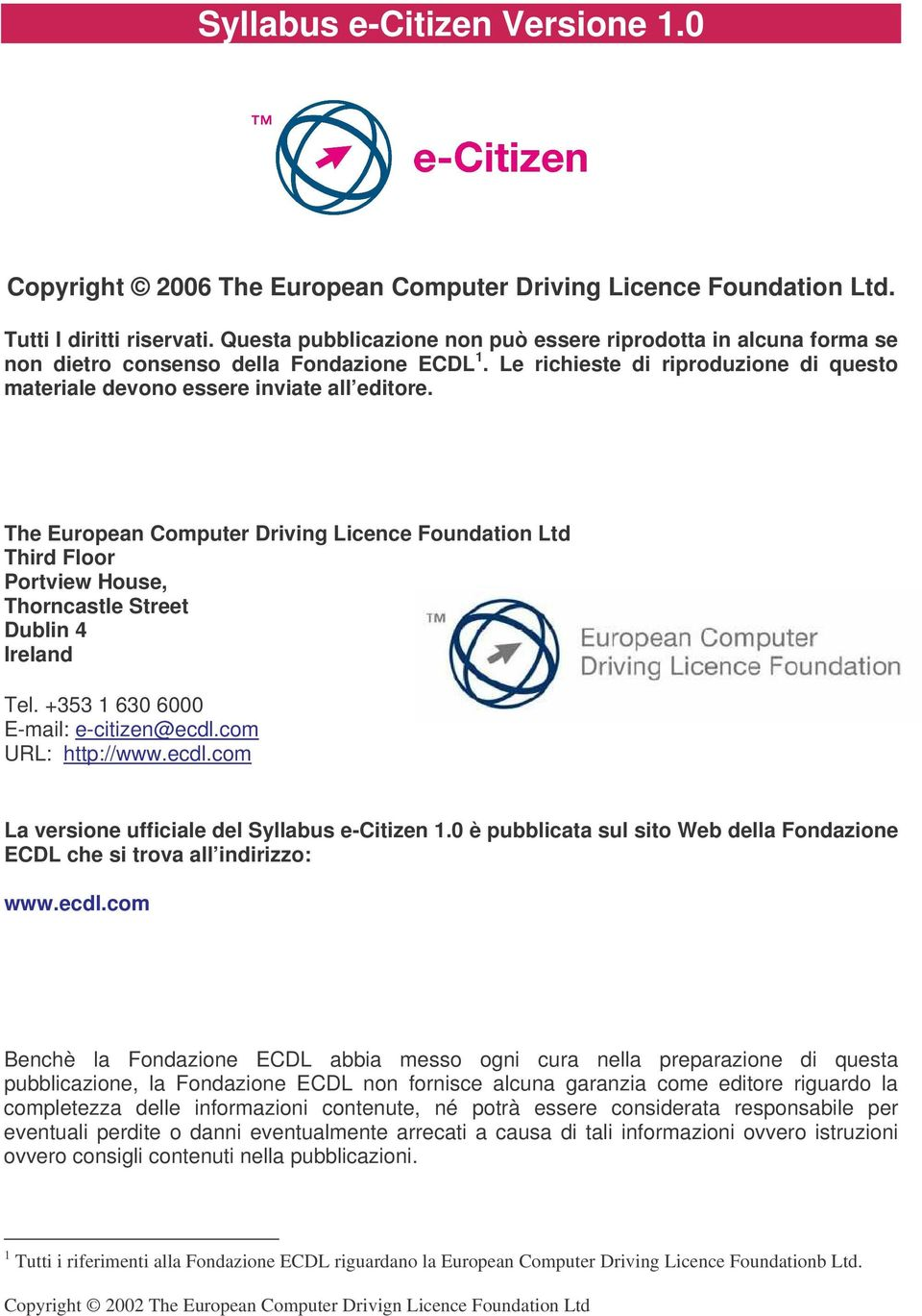 The European Computer Driving Licence Foundation Ltd Third Floor Portview House, Thorncastle Street Dublin 4 Ireland Tel. +353 1 630 6000 E-mail: e-citizen@ecdl.