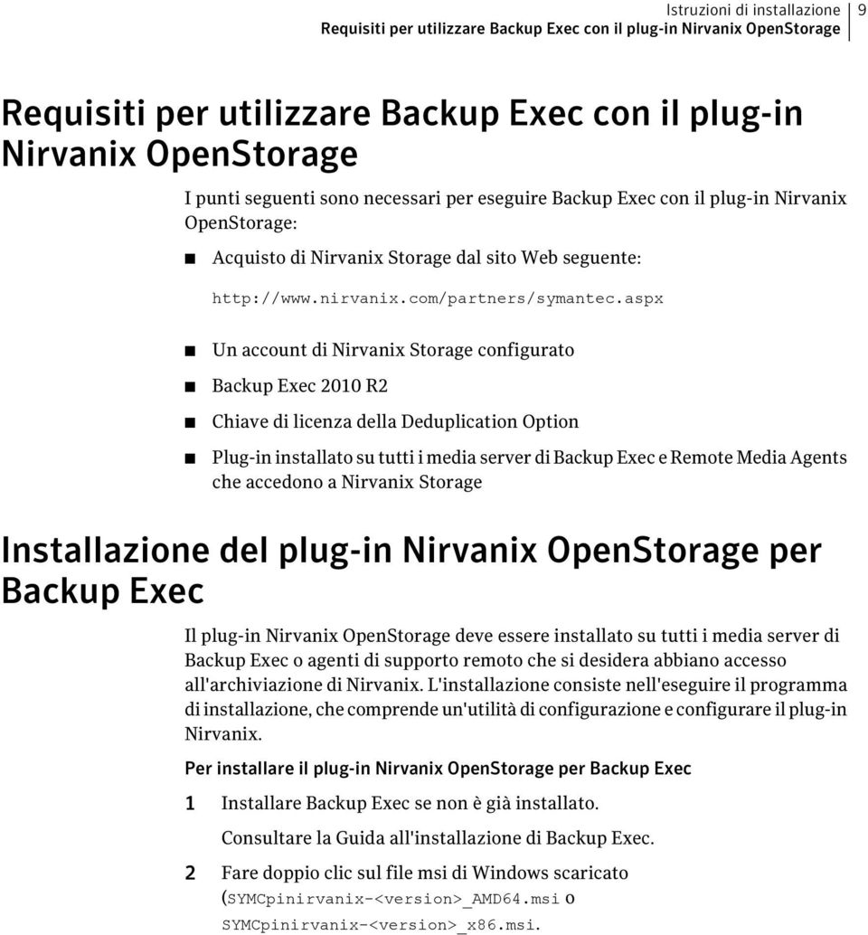 aspx Un account di Nirvanix Storage configurato Backup Exec 2010 R2 Chiave di licenza della Deduplication Option Plug-in installato su tutti i media server di Backup Exec e Remote Media Agents che
