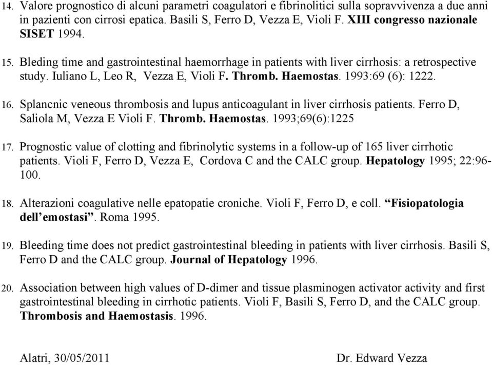1993:69 (6): 1222. 16. Splancnic veneous thrombosis and lupus anticoagulant in liver cirrhosis patients. Ferro D, Saliola M, Vezza E Violi F. Thromb. Haemostas. 1993;69(6):1225 17.