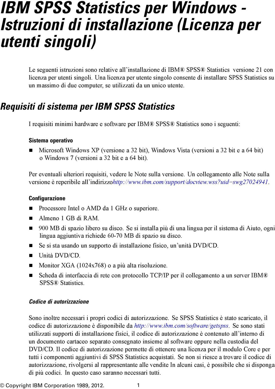 Requisiti di sistema per IBM SPSS Statistics I requisiti minimi hardware e software per IBM SPSS Statistics sono i seguenti: Sistema operativo Microsoft Windows XP (versione a 32 bit), Windows Vista