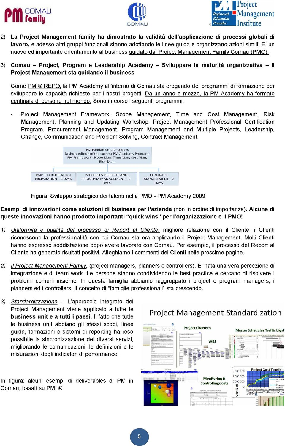 3) Comau Project, Program e Leadership Academy Sviluppare la maturità organizzativa Il Project Management sta guidando il business Come PMI REP, la PM Academy all interno di Comau sta erogando dei