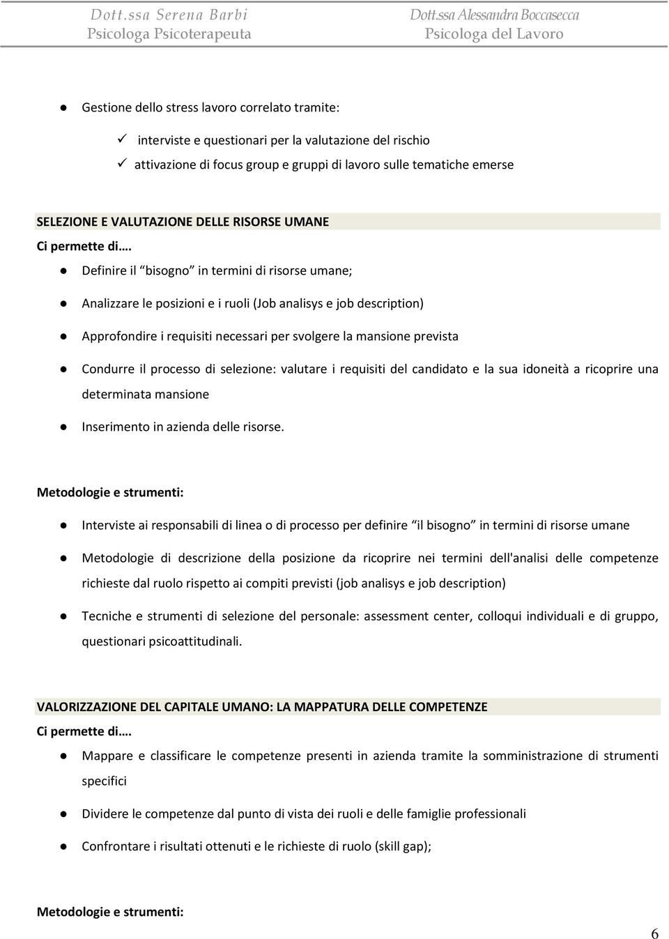 Definire il bisogno in termini di risorse umane; Analizzare le posizioni e i ruoli (Job analisys e job description) Approfondire i requisiti necessari per svolgere la mansione prevista Condurre il