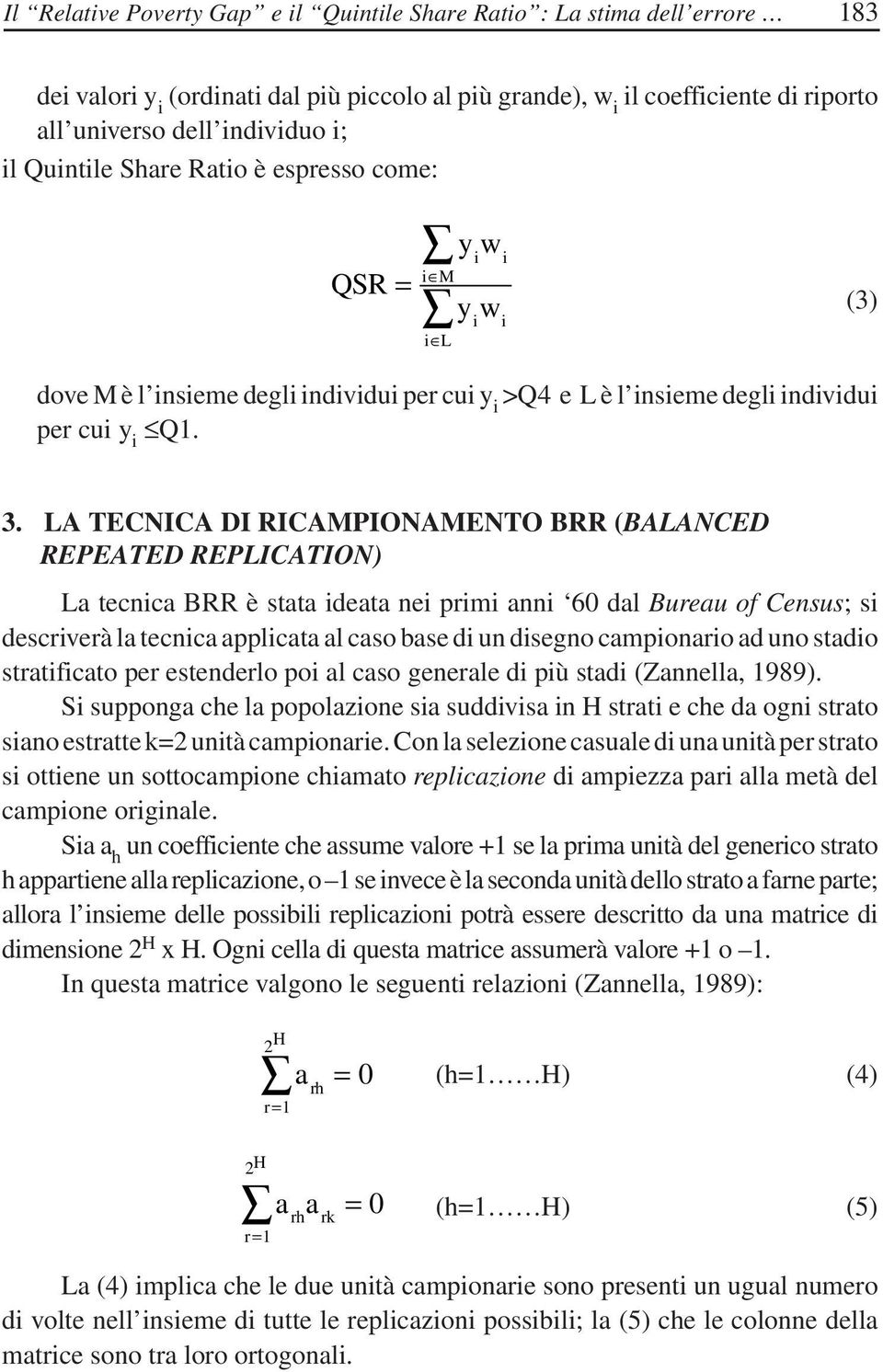 LA TECNICA DI RICAMPIONAMENTO BRR (BALANCED REPEATED REPLICATION) La tecnica BRR è stata ideata nei primi anni 60 dal Bureau of Census; si descriverà la tecnica applicata al caso base di un disegno