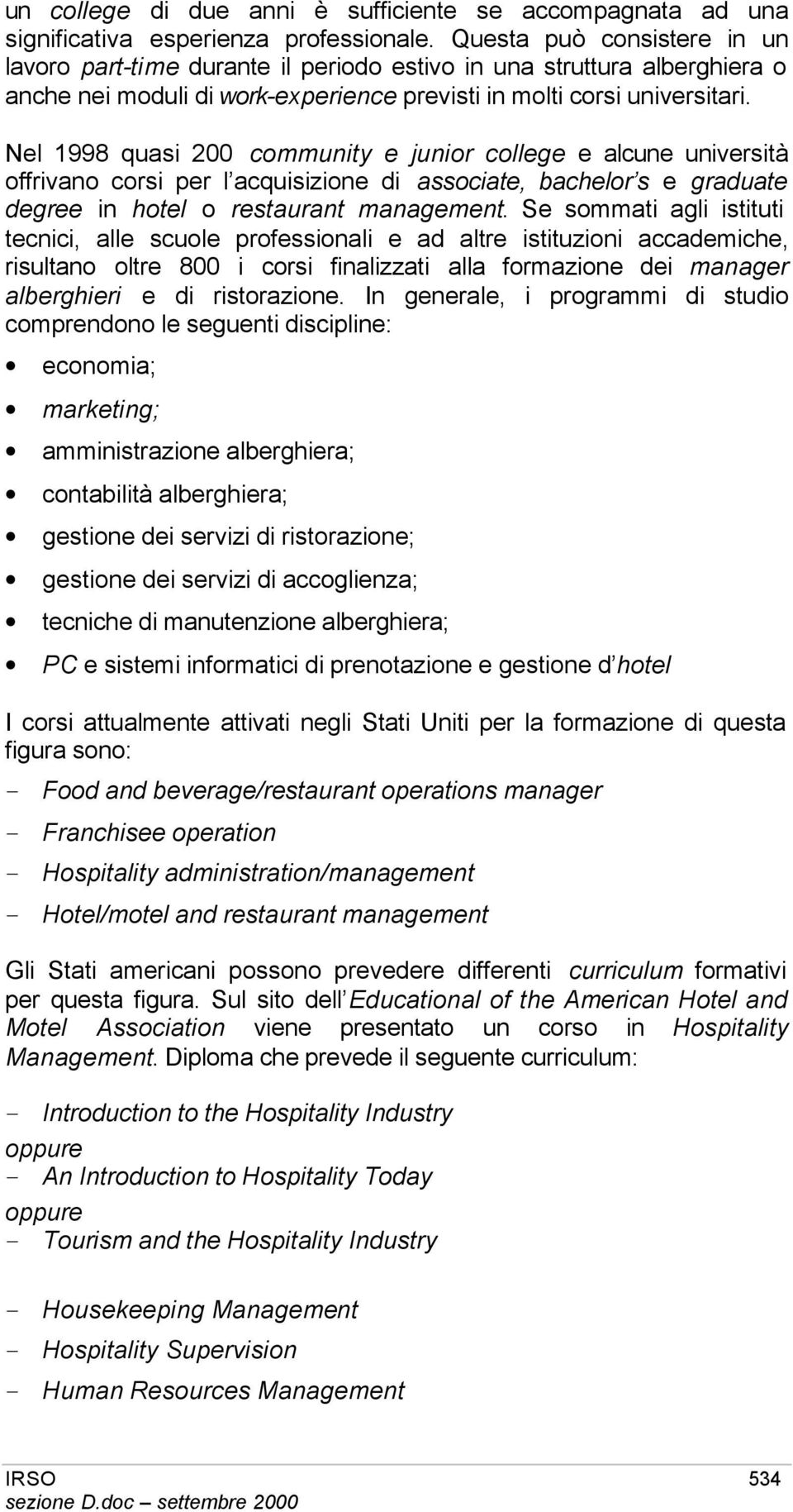 Nel 1998 quasi 200 community e junior college e alcune università offrivano corsi per l acquisizione di associate, bachelor s e graduate degree in hotel o restaurant management.