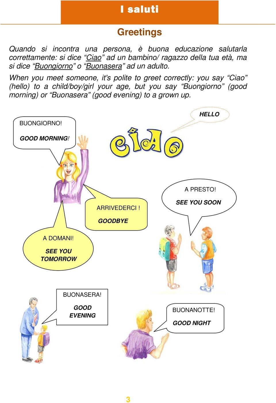 When you meet someone, it's polite to greet correctly: you say Ciao (hello) to a child/boy/girl your age, but you say Buongiorno