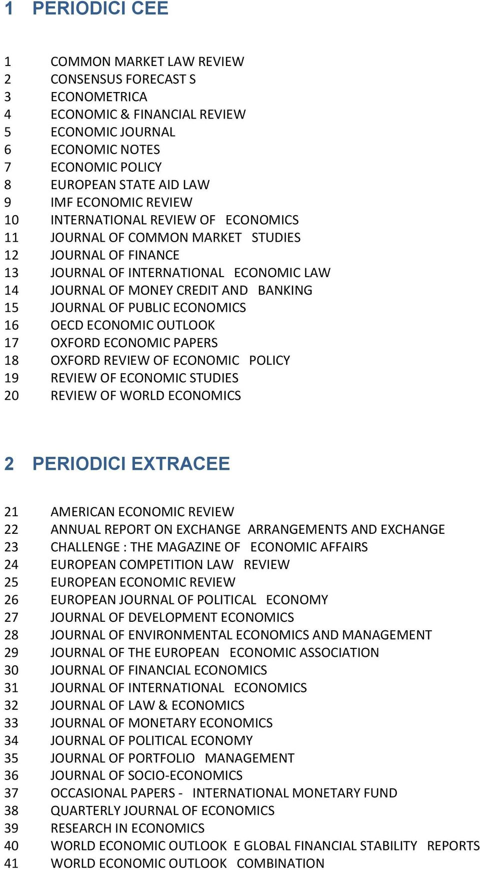 JOURNAL OF PUBLIC ECONOMICS 16 OECD ECONOMIC OUTLOOK 17 OXFORD ECONOMIC PAPERS 18 OXFORD REVIEW OF ECONOMIC POLICY 19 REVIEW OF ECONOMIC STUDIES 20 REVIEW OF WORLD ECONOMICS 2 PERIODICI EXTRACEE 21